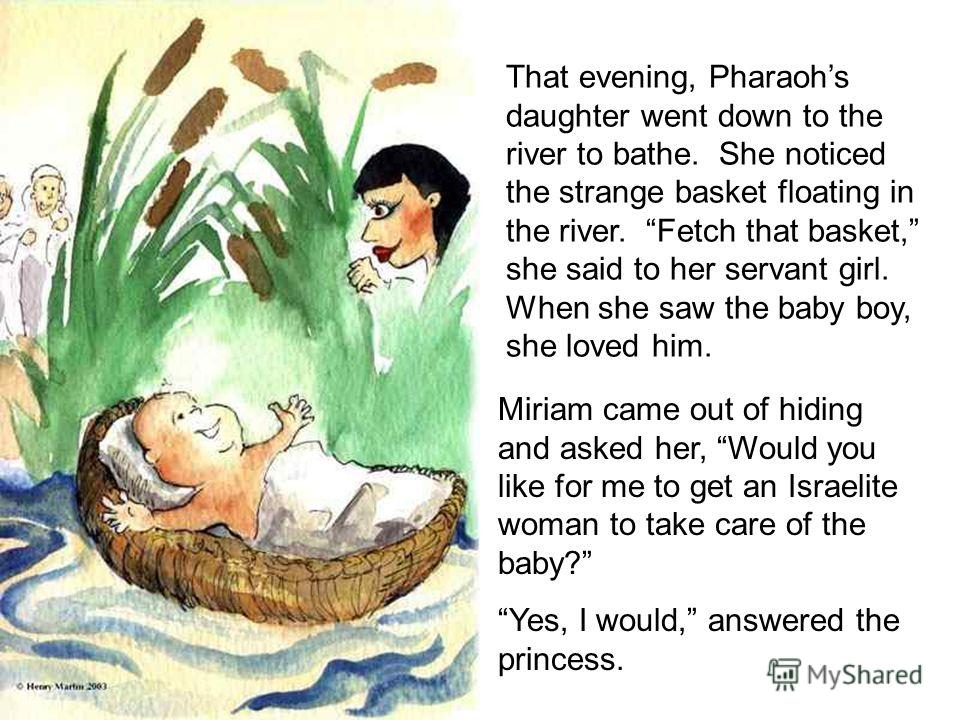 That evening, Pharaohs daughter went down to the river to bathe. She noticed the strange basket floating in the river. Fetch that basket, she said to her servant girl. When she saw the baby boy, she loved him. Miriam came out of hiding and asked her,