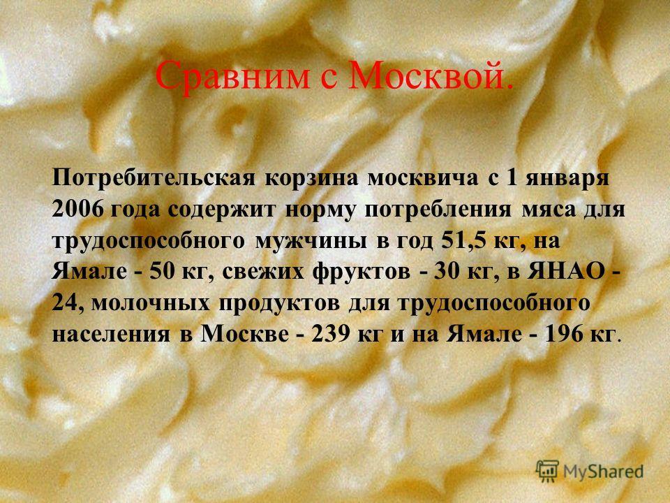 Сравним с Москвой. Потребительская корзина москвича с 1 января 2006 года содержит норму потребления мяса для трудоспособного мужчины в год 51,5 кг, на Ямале - 50 кг, свежих фруктов - 30 кг, в ЯНАО - 24, молочных продуктов для трудоспособного населени