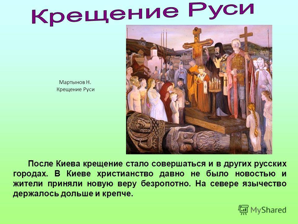После Киева крещение стало совершаться и в других русских городах. В Киеве христианство давно не было новостью и жители приняли новую веру безропотно. На севере язычество держалось дольше и крепче. Мартынов Н. Крещение Руси