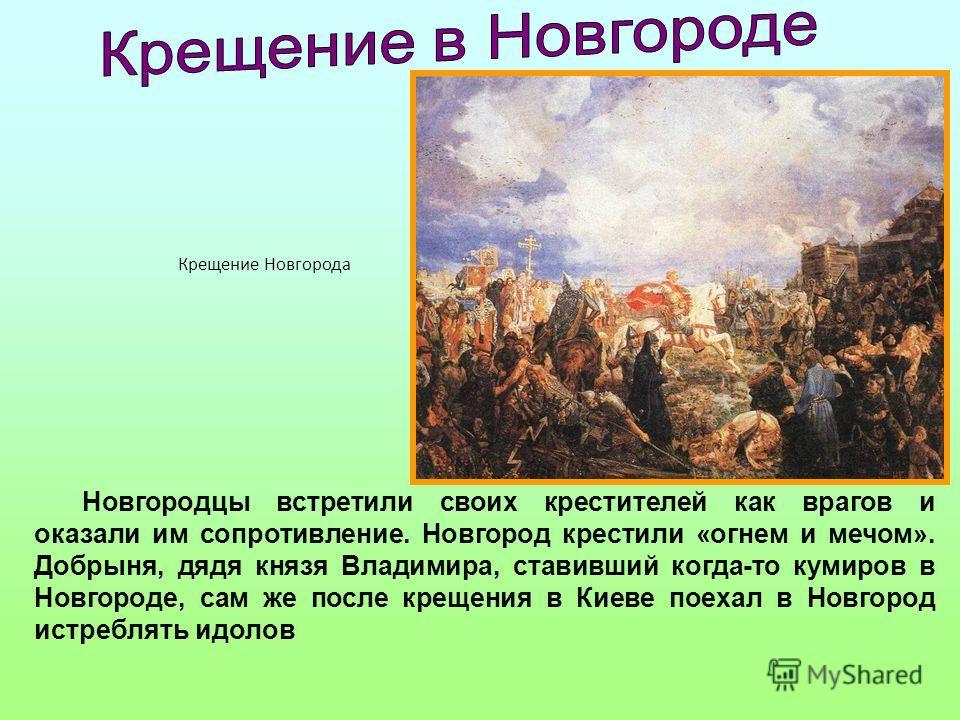 Новгородцы встретили своих крестителей как врагов и оказали им сопротивление. Новгород крестили «огнем и мечом». Добрыня, дядя князя Владимира, ставив