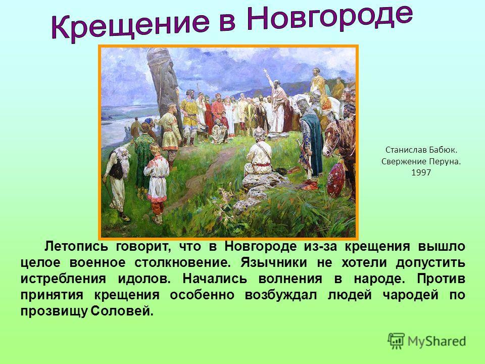 Летопись говорит, что в Новгороде из-за крещения вышло целое военное столкновение. Язычники не хотели допустить истребления идолов. Начались волнения в народе. Против принятия крещения особенно возбуждал людей чародей по прозвищу Соловей. Станислав Б