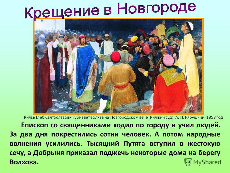 Епископ со священниками ходил по городу и учил людей. За два дня покрестились сотни человек. А потом народные волнения усилились. Тысяцкий Путята вступил в жестокую сечу, а Добрыня приказал поджечь некоторые дома на берегу Волхова. Князь Глеб Святосл