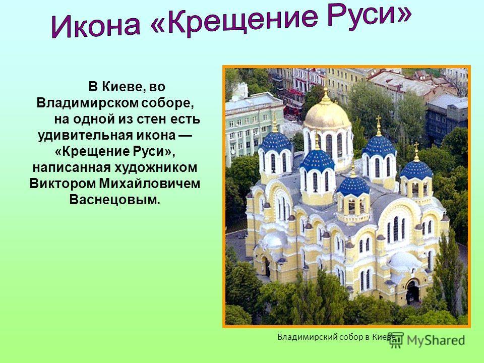В Киеве, во Владимирском соборе, на одной из стен есть удивительная икона «Крещение Руси», написанная художником Виктором Михайловичем Васнецовым. Вла