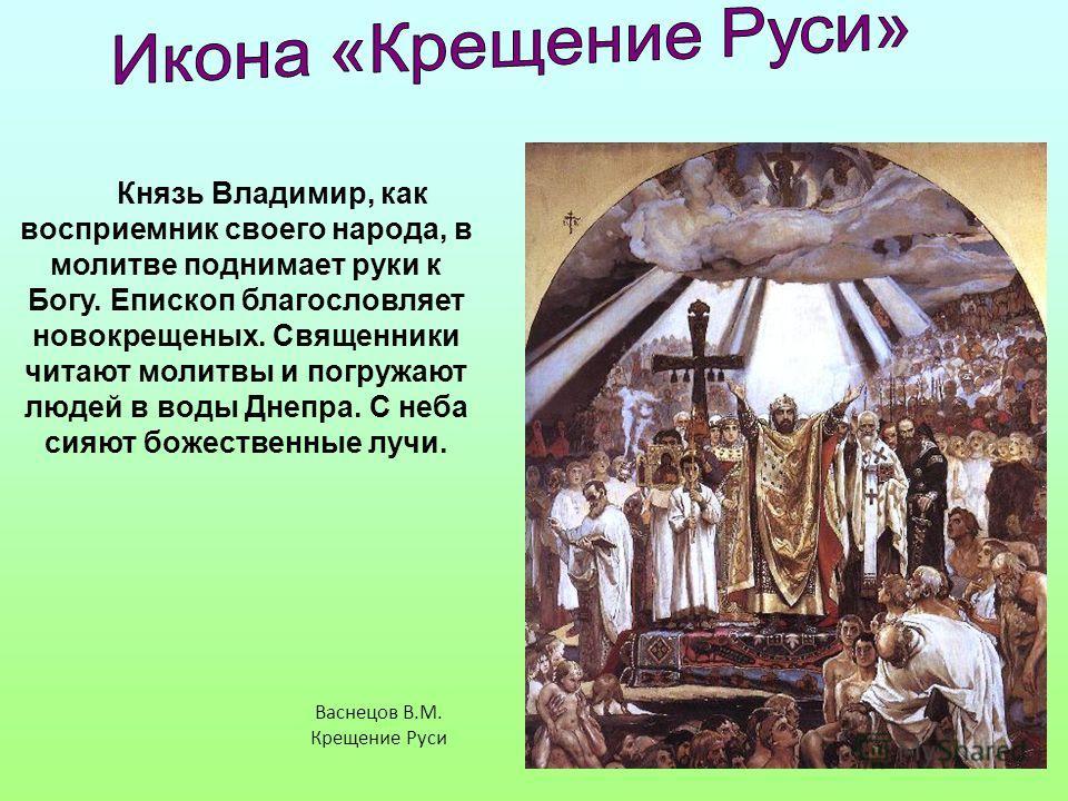 Князь Владимир, как восприемник своего народа, в молитве поднимает руки к Богу. Епископ благословляет новокрещеных. Священники читают молитвы и погруж