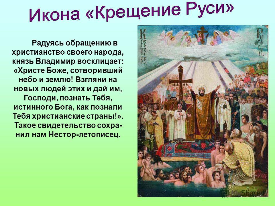 Радуясь обращению в христианство своего народа, князь Владимир восклицает: «Христе Боже, сотворивший небо и землю! Взгляни на новых людей этих и дай им, Господи, познать Тебя, истинного Бога, как познали Тебя христианские страны!». Такое свидетельств