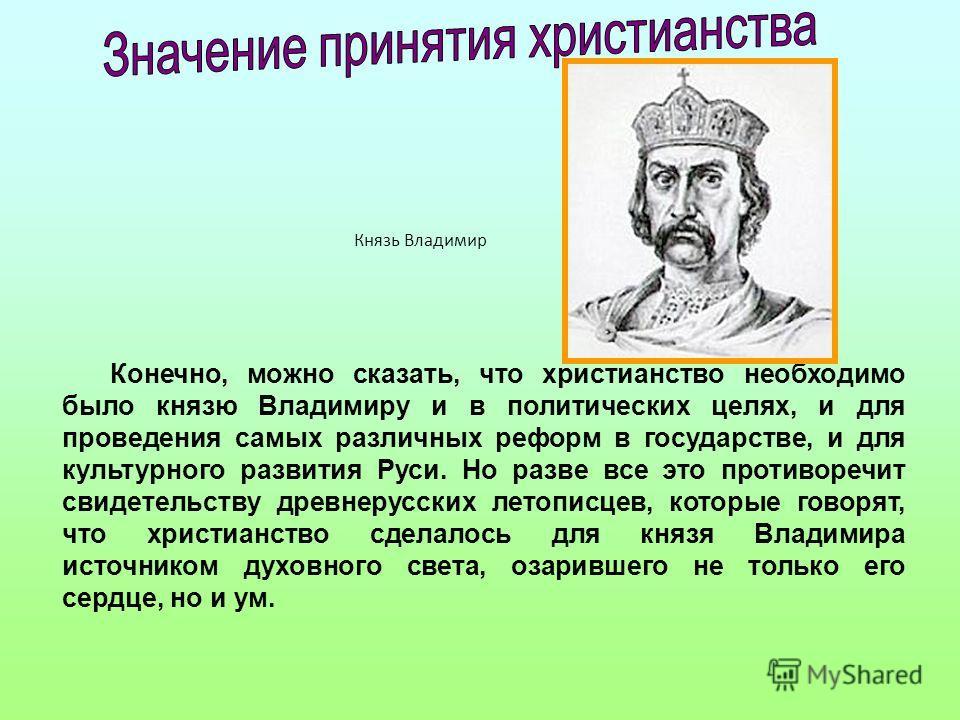 Конечно, можно сказать, что христианство необходимо было князю Владимиру и в политических целях, и для проведения самых различных реформ в государстве