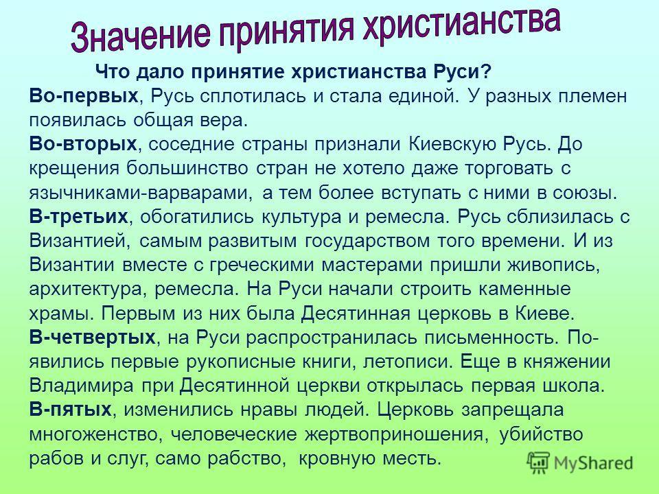 Что дало принятие христианства Руси? Во-первых, Русь сплотилась и стала единой. У разных племен появилась общая вера. Во-вторых, соседние страны признали Киевскую Русь. До крещения большинство стран не хотело даже торговать с язычниками-варварами, а
