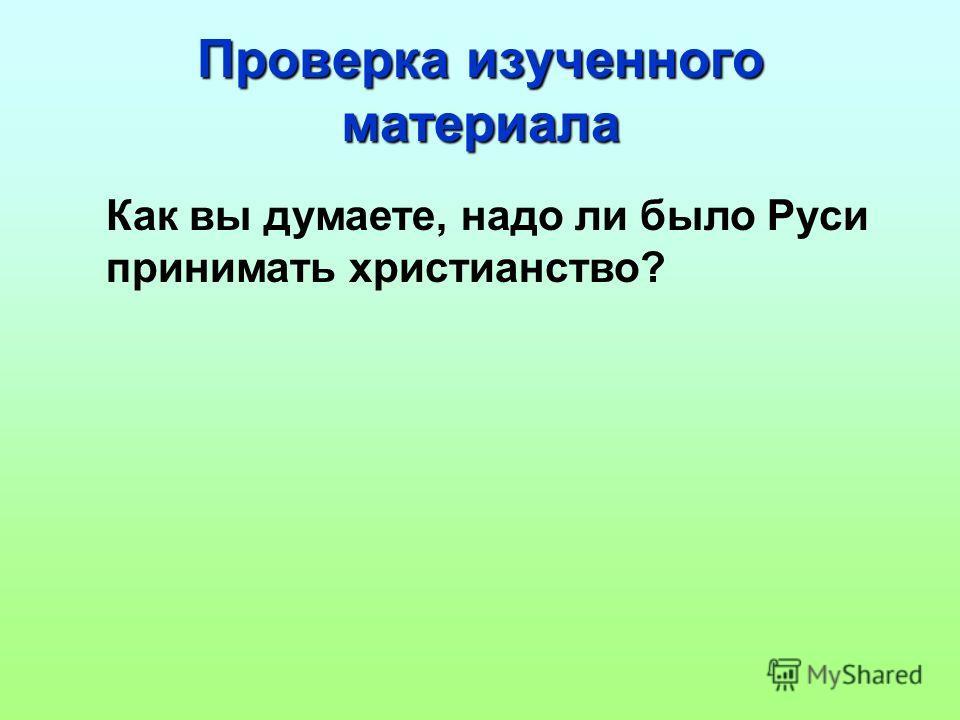 Проверка изученного материала Как вы думаете, надо ли было Руси принимать христианство?