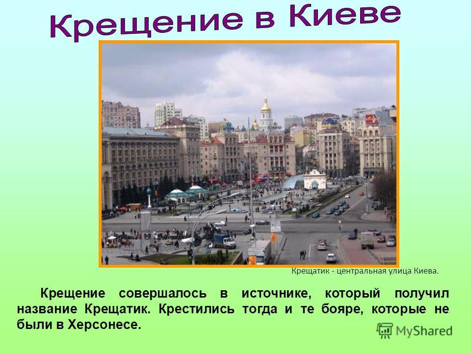 Крещение совершалось в источнике, который получил название Крещатик. Крестились тогда и те бояре, которые не были в Херсонесе. Крещатик - центральная улица Киева.