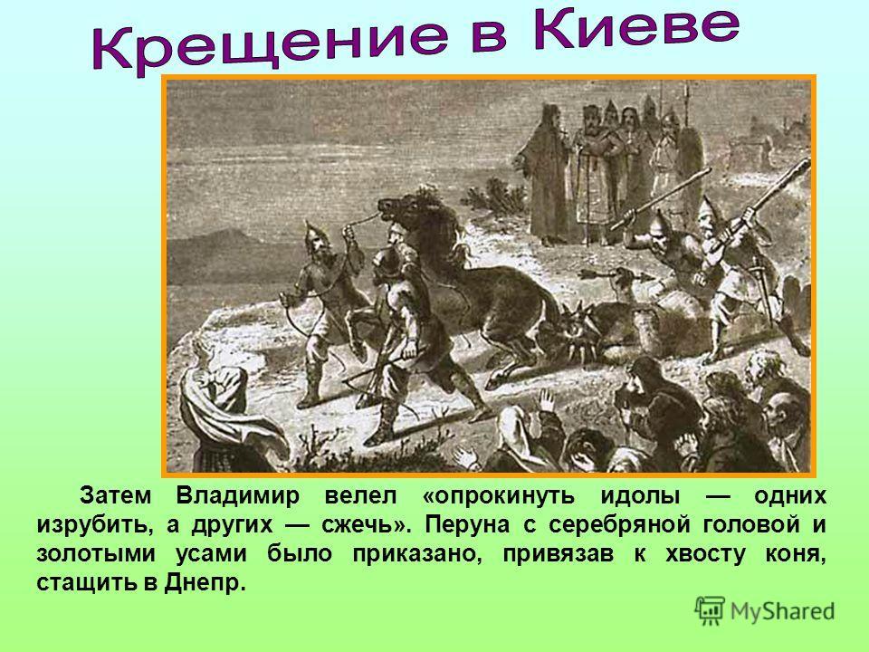 Затем Владимир велел «опрокинуть идолы одних изрубить, а других сжечь». Перуна с серебряной головой и золотыми усами было приказано, привязав к хвосту коня, стащить в Днепр.