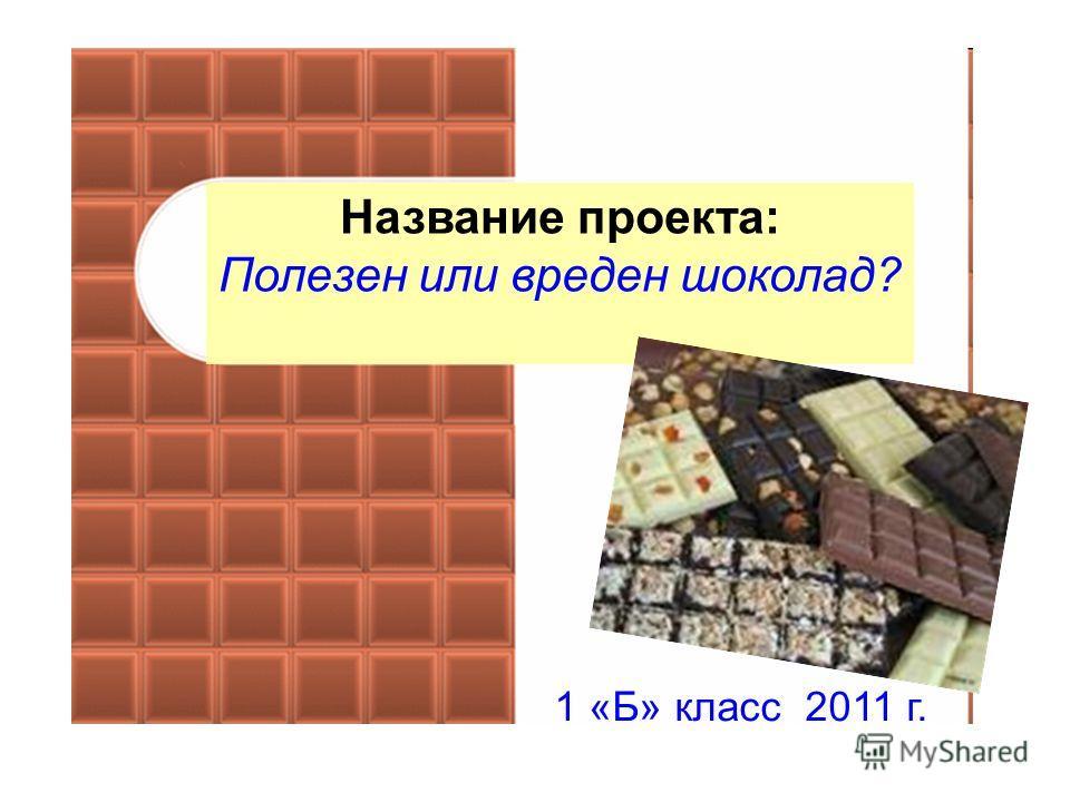 Творческое название проекта: Полезен или вреден шоколад? Название проекта: Полезен или вреден шоколад? 1 «Б» класс 2011 г.