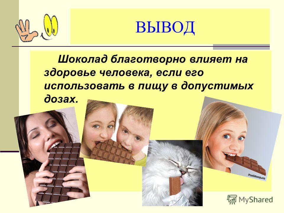 ВЫВОД Шоколад благотворно влияет на здоровье человека, если его использовать в пищу в допустимых дозах.