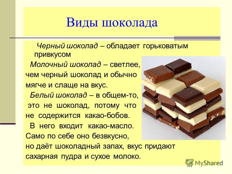 Виды шоколада Черный шоколад – обладает горьковатым привкусом Молочный шоколад – светлее, чем черный шоколад и обычно мягче и слаще на вкус. Белый шоколад – в общем-то, это не шоколад, потому что не содержится какао-бобов. В него входит какао-масло.