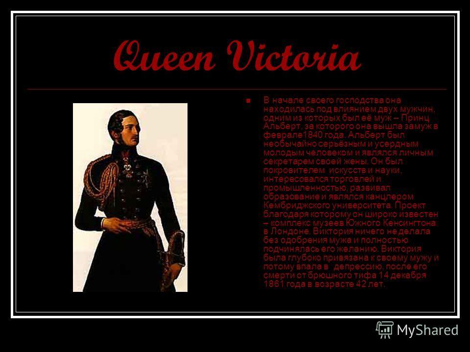 Queen Victoria В начале своего господства она находилась под влиянием двух мужчин, одним из которых был её муж – Принц Альберт, за которого она вышла замуж в феврале1840 года. Альберт был необычайно серьёзным и усердным молодым человеком и являлся ли