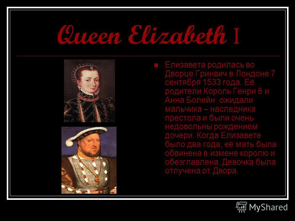 Queen Elizabeth I Елизавета родилась во Дворце Гринвич в Лондоне 7 сентября 1533 года. Её родители Король Генри 8 и Анна Болейн ожидали мальчика – наследника престола и были очень недовольны рождением дочери. Когда Елизавете было два года, её мать бы