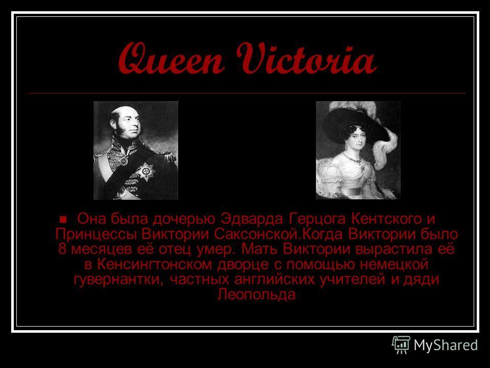 Queen Victoria Она была дочерью Эдварда Герцога Кентского и Принцессы Виктории Саксонской.Когда Виктории было 8 месяцев её отец умер. Мать Виктории вырастила её в Кенсингтонском дворце с помощью немецкой гувернантки, частных английских учителей и дяд