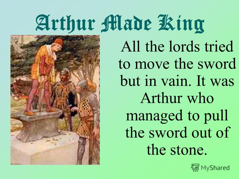 Arthur Made King All the lords tried to move the sword but in vain. It was Arthur who managed to pull the sword out of the stone.