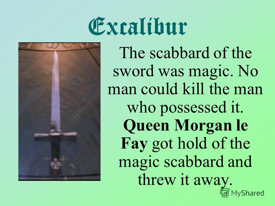 Excalibur The scabbard of the sword was magic. No man could kill the man who possessed it. Queen Morgan le Fay got hold of the magic scabbard and threw it away.