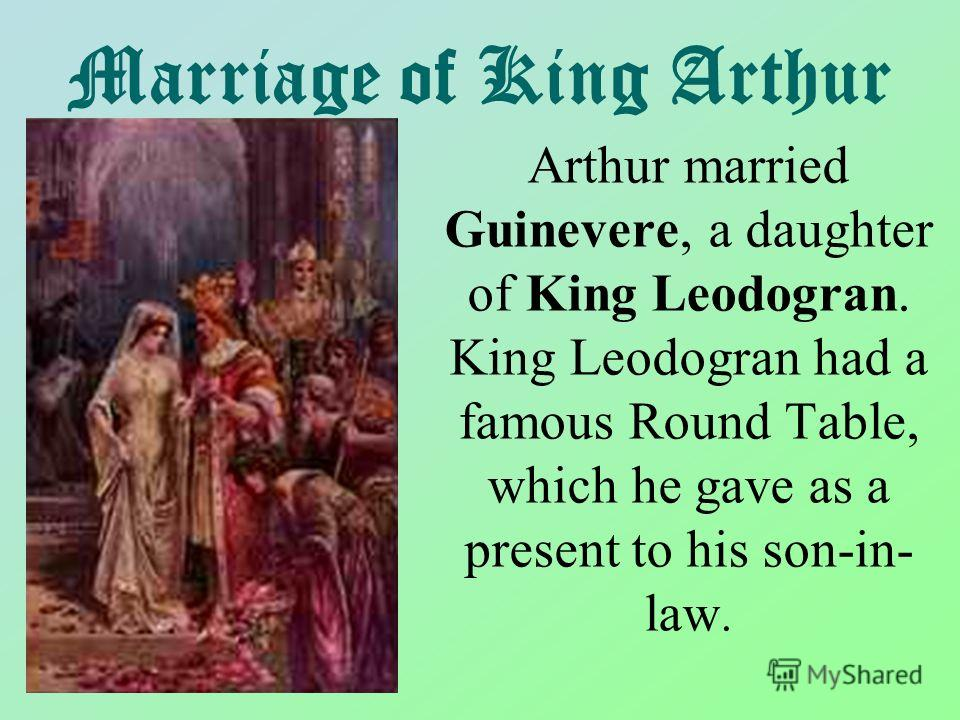 Marriage of King Arthur Arthur married Guinevere, a daughter of King Leodogran. King Leodogran had a famous Round Table, which he gave as a present to his son-in- law.