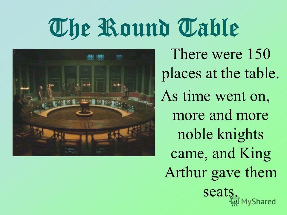 The Round Table There were 150 places at the table. As time went on, more and more noble knights came, and King Arthur gave them seats.