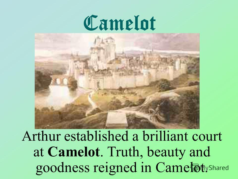 Camelot Arthur established a brilliant court at Camelot. Truth, beauty and goodness reigned in Camelot.