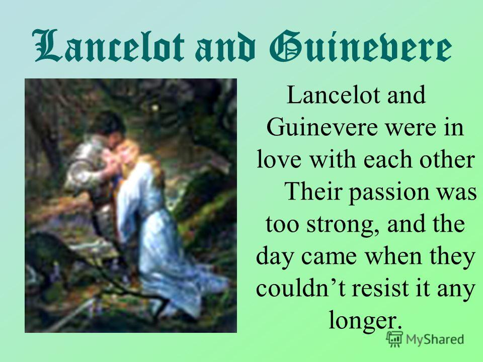Lancelot and Guinevere Lancelot and Guinevere were in love with each other Their passion was too strong, and the day came when they couldnt resist it any longer.