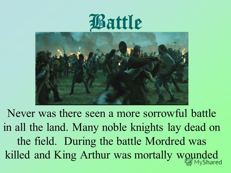 Battle Never was there seen a more sorrowful battle in all the land. Many noble knights lay dead on the field. During the battle Mordred was killed and King Arthur was mortally wounded