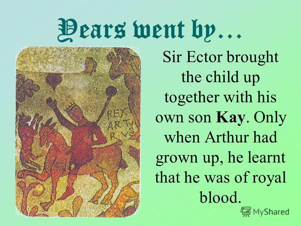 Years went by… Sir Ector brought the child up together with his own son Kay. Only when Arthur had grown up, he learnt that he was of royal blood.