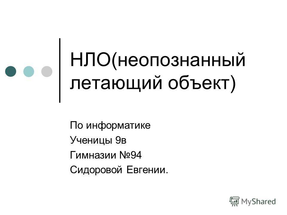 НЛО(неопознанный летающий объект) По информатике Ученицы 9в Гимназии 94 Сидоровой Евгении.