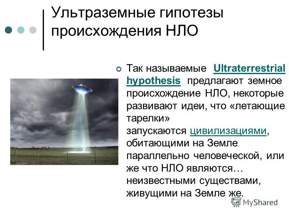 Ультраземные гипотезы происхождения НЛО Так называемые Ultraterrestrial hypothesis предлагают земное происхождение НЛО, некоторые развивают идеи, что «летающие тарелки» запускаются цивилизациями, обитающими на Земле параллельно человеческой, или же ч