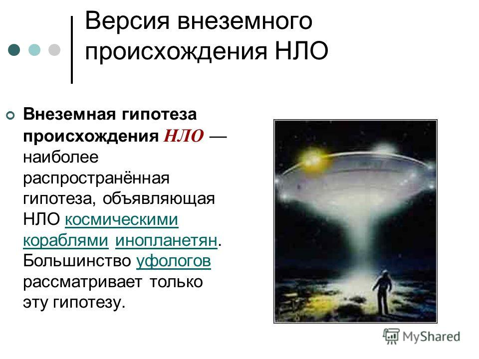 Версия внеземного происхождения НЛО Внеземная гипотеза происхождения НЛО наиболее распространённая гипотеза, объявляющая НЛО космическими кораблями инопланетян. Большинство уфологов рассматривает только эту гипотезу.космическими кораблямиинопланетяну