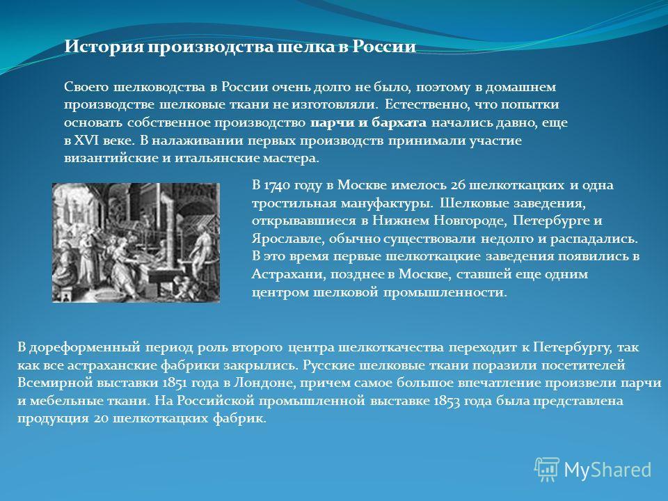 История производства шелка в России Своего шелководства в России очень долго не было, поэтому в домашнем производстве шелковые ткани не изготовляли. Естественно, что попытки основать собственное производство парчи и бархата начались давно, еще в ХVI