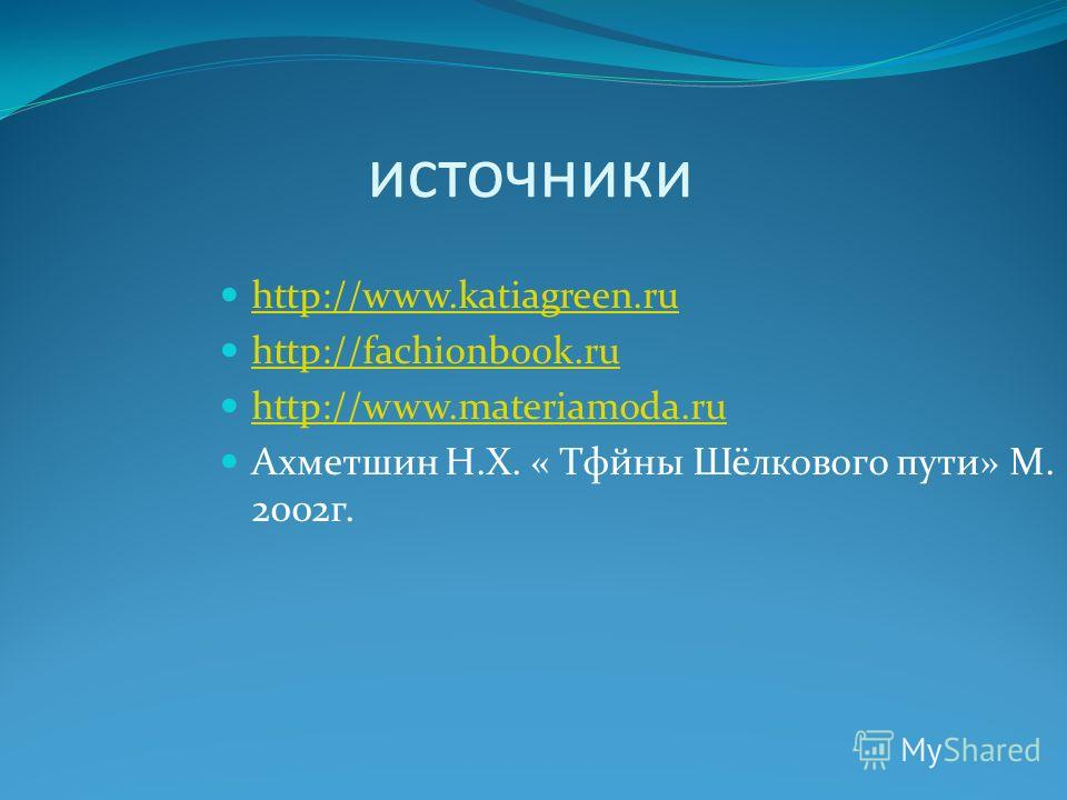 источники http://www.katiagreen.ru http://fachionbook.ru http://www.materiamoda.ru Ахметшин Н.Х. « Тфйны Шёлкового пути» М. 2002г.