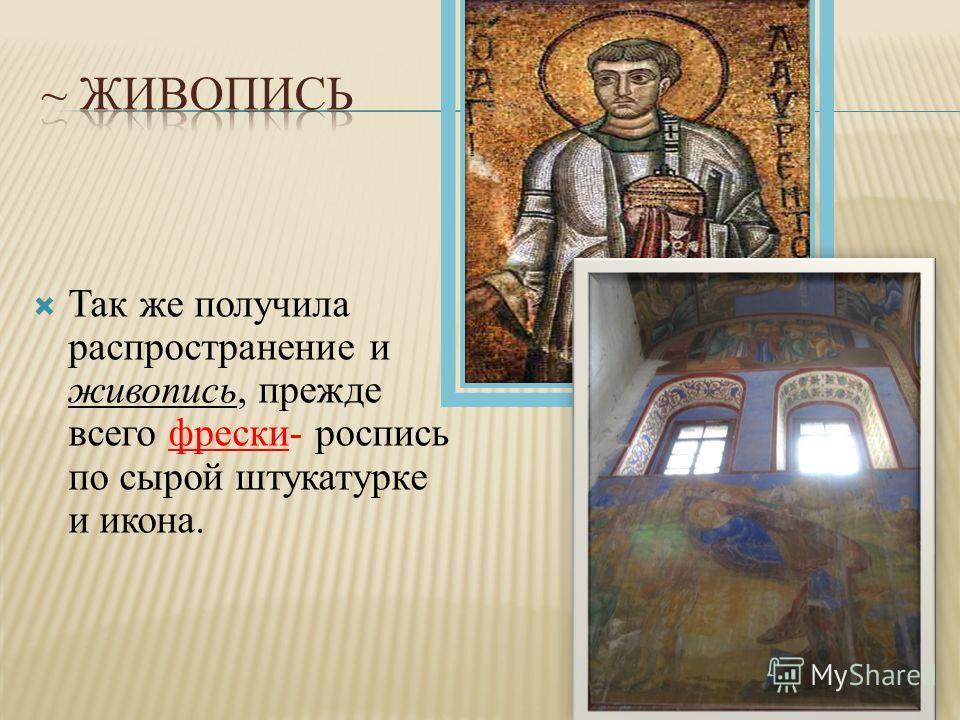 Так же получила распространение и живопись, прежде всего фрески- роспись по сырой штукатурке и икона.