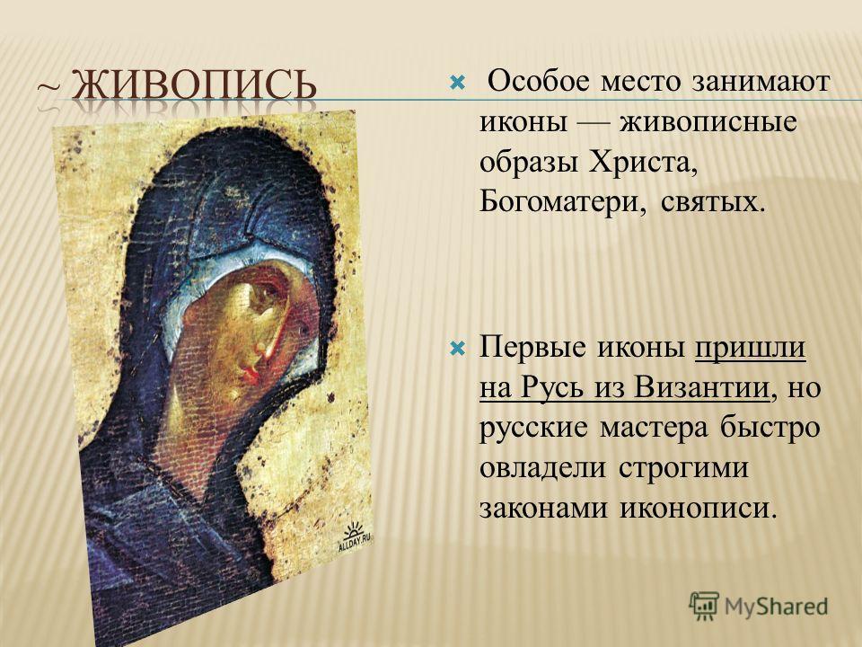 Особое место занимают иконы живописные образы Христа, Богоматери, святых. Первые иконы пришли на Русь из Византии, но русские мастера быстро овладели строгими законами иконописи.