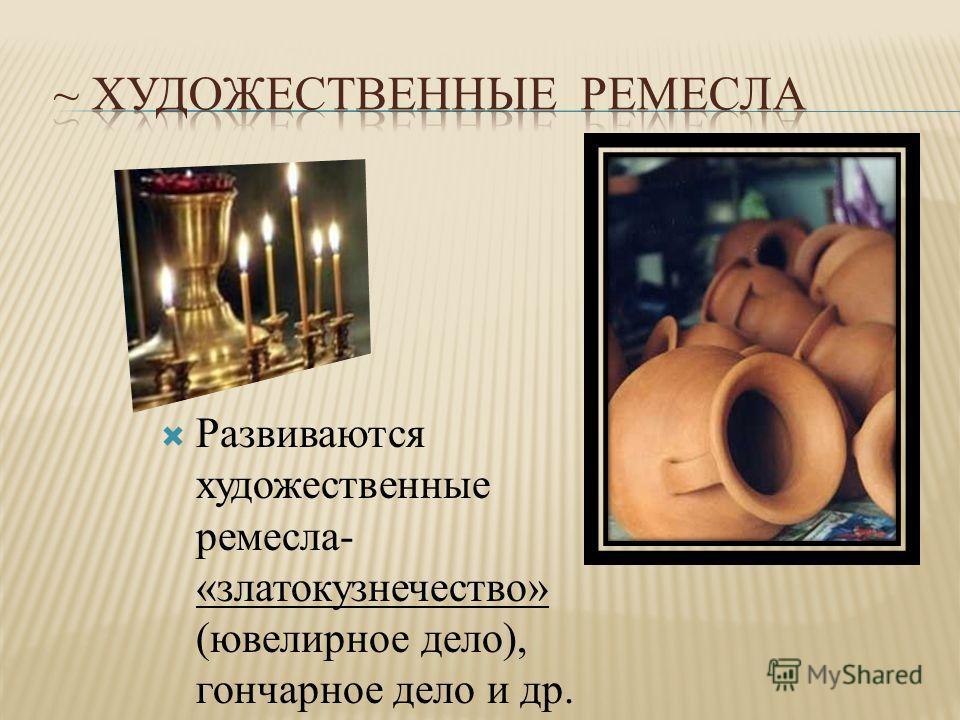 Развиваются художественные ремесла- «златокузнечество» (ювелирное дело), гончарное дело и др.