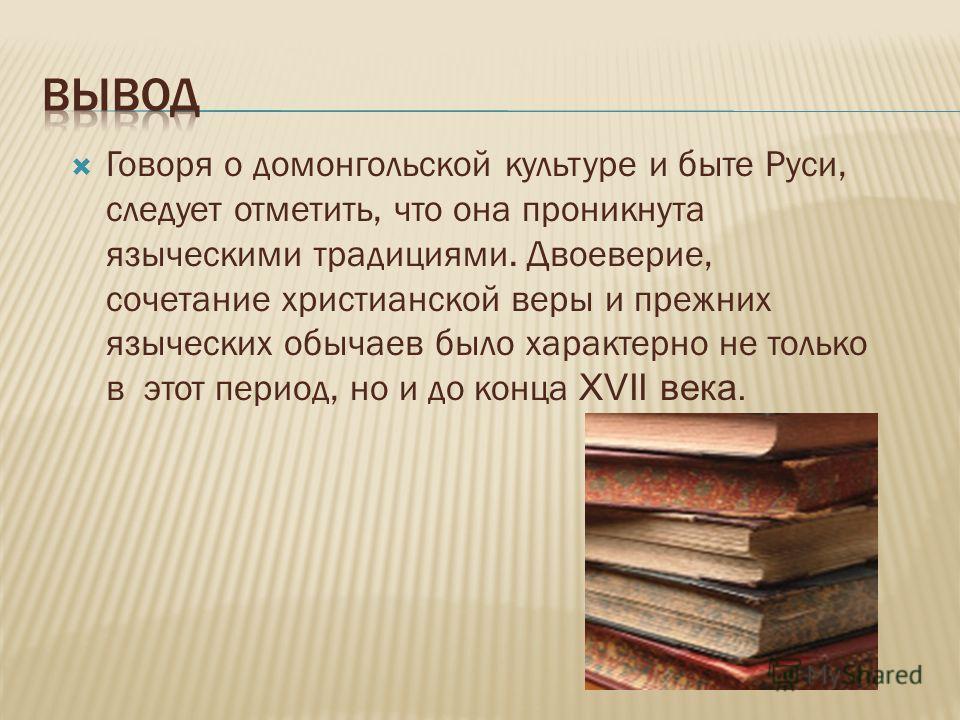 Говоря о домонгольской культуре и быте Руси, следует отметить, что она проникнута языческими традициями. Двоеверие, сочетание христианской веры и прежних языческих обычаев было характерно не только в этот период, но и до конца XVII века.