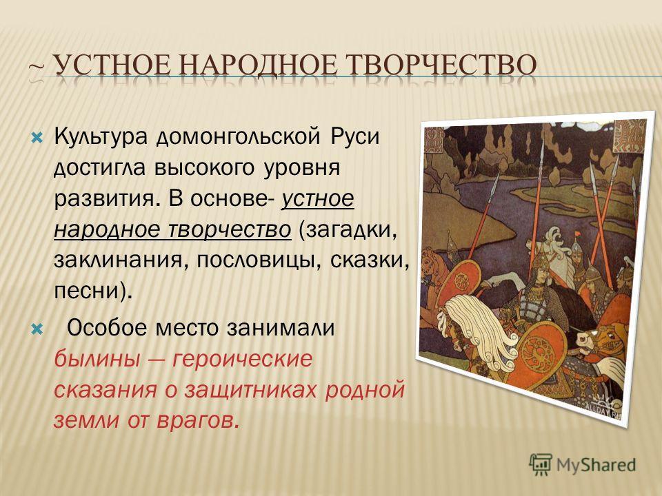 Культура домонгольской Руси достигла высокого уровня развития. В основе- устное народное творчество (загадки, заклинания, пословицы, сказки, песни). Особое место занимали былины героические сказания о защитниках родной земли от врагов.