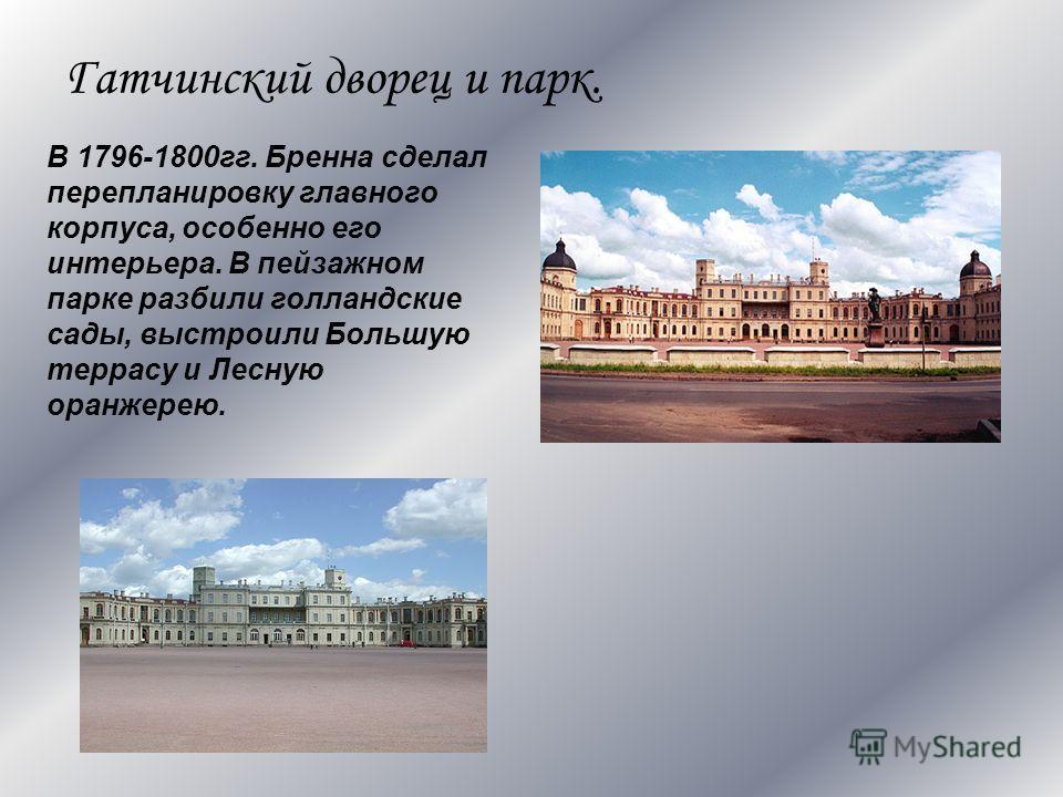 Гатчинский дворец и парк. В 1796-1800гг. Бренна сделал перепланировку главного корпуса, особенно его интерьера. В пейзажном парке разбили голландские сады, выстроили Большую террасу и Лесную оранжерею.