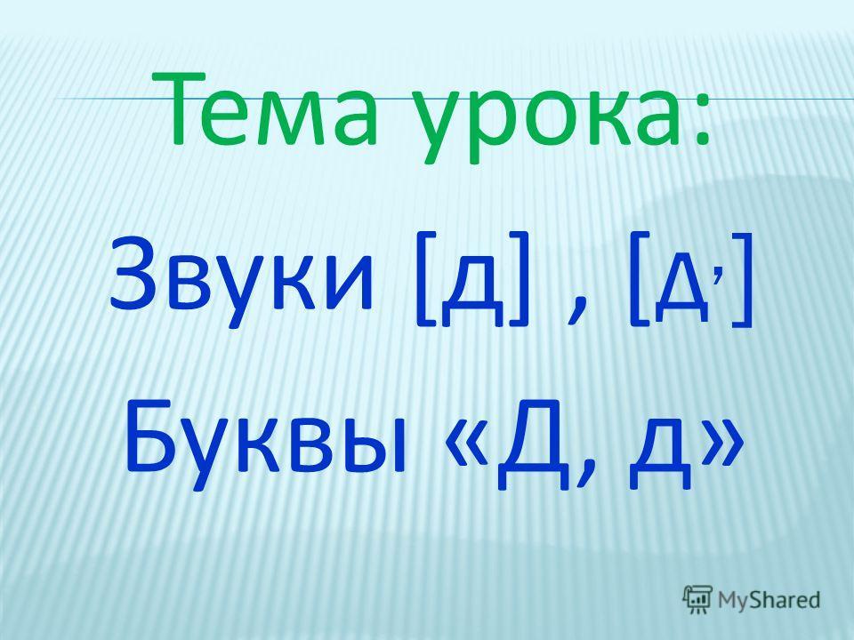 Тема урока: Звуки [д], [ д, ] Буквы «Д, д»