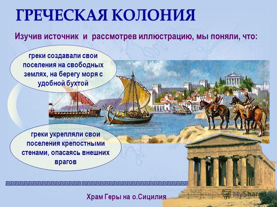 Изучив источник и рассмотрев иллюстрацию, мы поняли, что: греки создавали свои поселения на свободных землях, на берегу моря с удобной бухтой греки укрепляли свои поселения крепостными стенами, опасаясь внешних врагов Храм Геры на о.Сицилия