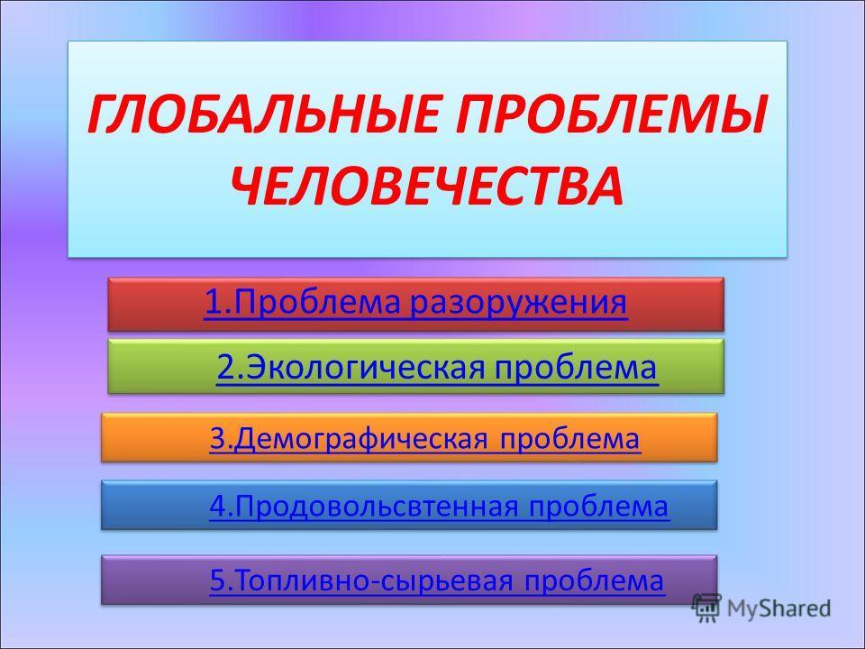 ГЛОБАЛЬНЫЕ ПРОБЛЕМЫ ЧЕЛОВЕЧЕСТВА 1.Проблема разоружения 2.Экологическая проблема 3.Демографическая проблема 4.Продовольсвтенная проблема 5.Топливно-сырьевая проблема