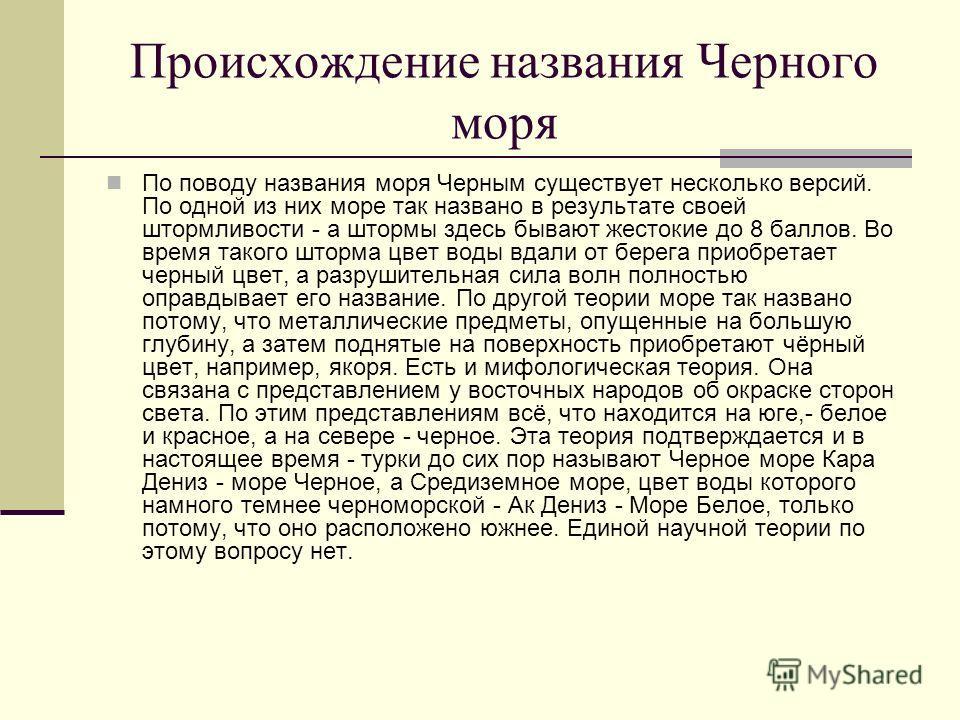 Происхождение названия Черного моря По поводу названия моря Черным существует несколько версий. По одной из них море так названо в результате своей штормливости - а штормы здесь бывают жестокие до 8 баллов. Во время такого шторма цвет воды вдали от б