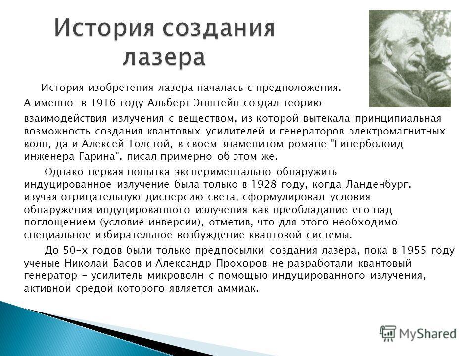 История изобретения лазера началась с предположения. А именно: в 1916 году Альберт Энштейн создал теорию взаимодействия излучения с веществом, из которой вытекала принципиальная возможность создания квантовых усилителей и генераторов электромагнитных