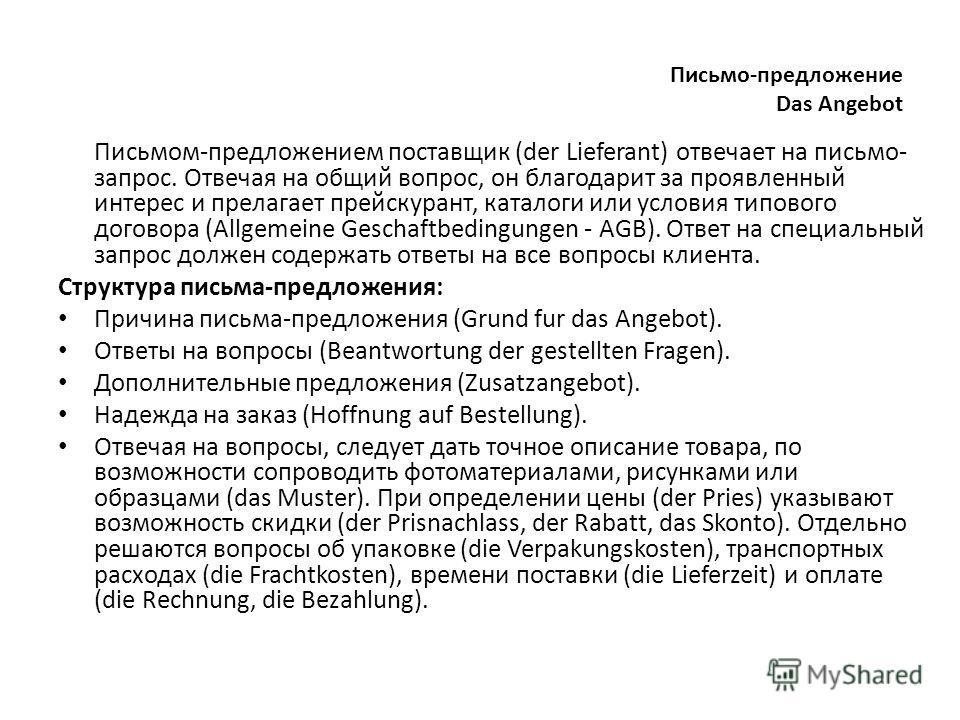 Письмо-предложение Das Angebot Письмом-предложением поставщик (der Lieferant) отвечает на письмо- запрос. Отвечая на общий вопрос, он благодарит за проявленный интерес и прелагает прейскурант, каталоги или условия типового договора (Allgemeine Gescha