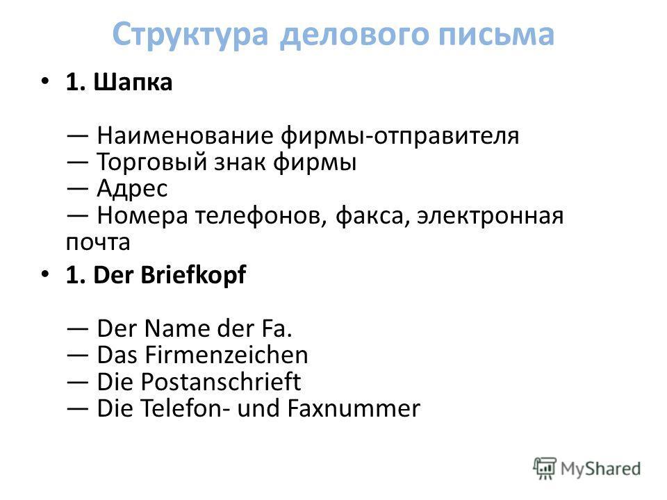 Структура делового письма 1. Шапка Наименование фирмы-отправителя Торговый знак фирмы Адрес Номера телефонов, факса, электронная почта 1. Der Briefkopf Der Name der Fa. Das Firmenzeichen Die Postanschrieft Die Telefon- und Faxnummer