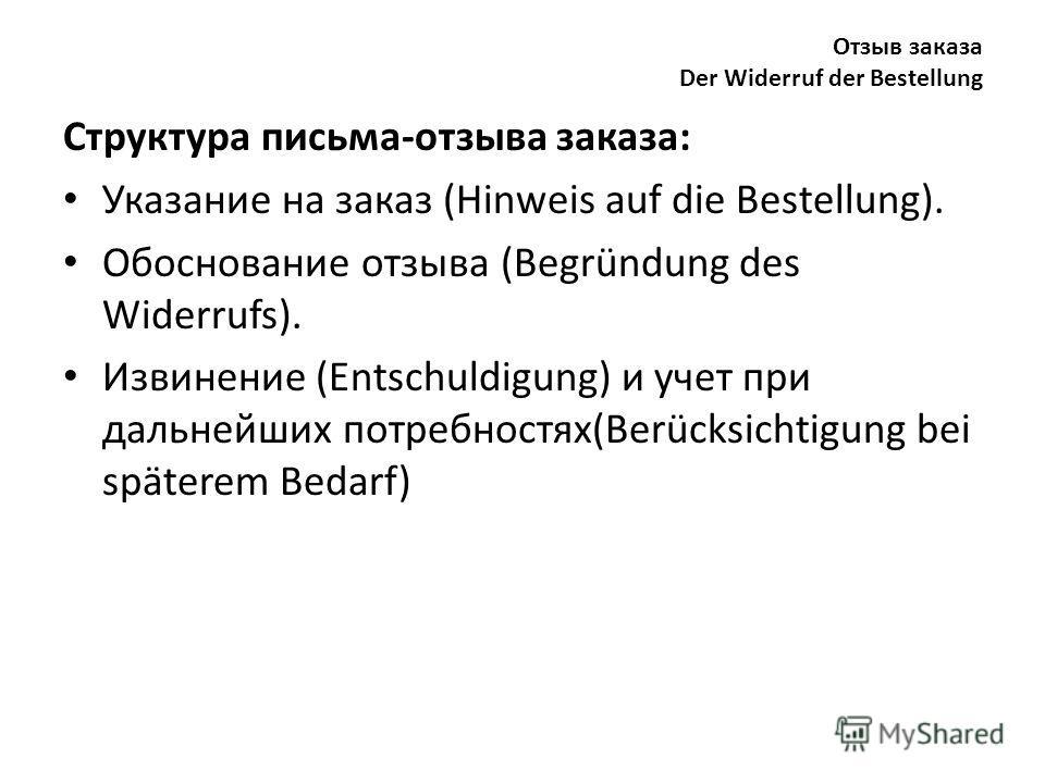 Отзыв заказа Der Widerruf der Bestellung Структура письма-отзыва заказа: Указание на заказ (Hinweis auf die Bestellung). Обоснование отзыва (Begründung des Widerrufs). Извинение (Entschuldigung) и учет при дальнейших потребностях(Berücksichtigung bei