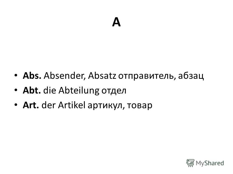 A Abs. Absender, Absatz отправитель, абзац Abt. die Abteilung отдел Art. der Artikel артикул, товар