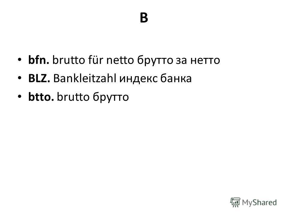 B bfn. brutto für netto брутто за нетто BLZ. Bankleitzahl индекс банка btto. brutto брутто