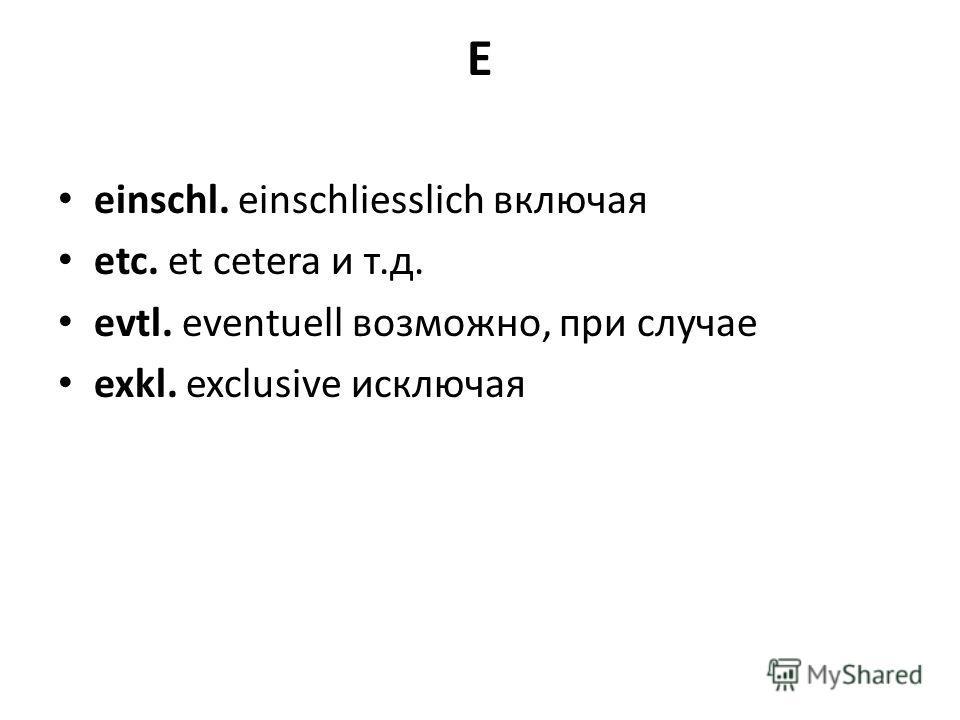 E einschl. einschliesslich включая etc. et cetera и т.д. evtl. eventuell возможно, при случае exkl. exclusive исключая